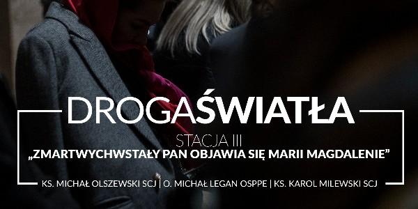 Droga Światła - Stacja III: Zmartwychwstały Pan objawia się Marii Magdalenie - Ks. Karol Milewski SCJ (video)