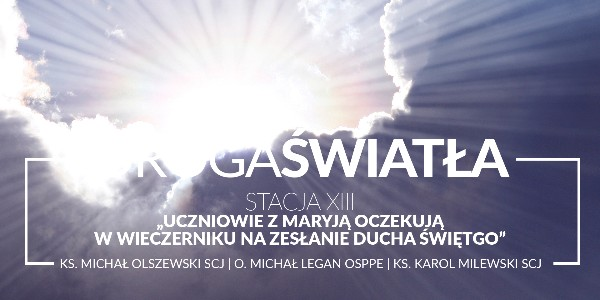 Droga Światła - Stacja XIII: Uczniowie z Maryją oczekują w wieczerniku na Zesłanie Ducha Świętego - Ks. Michał Olszewski SCJ (video)