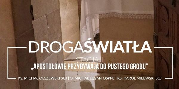 Droga Światła - Stacja II: Apostołowie przybywają do pustego grobu - ks. Michał Olszewski SCJ (video)
